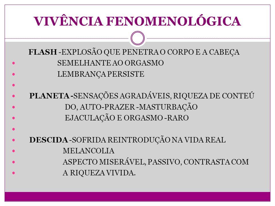 VIVÊNCIA FENOMENOLÓGICA FLASH -EXPLOSÃO QUE PENETRA O CORPO E A CABEÇA SEMELHANTE AO ORGASMO LEMBRANÇA PERSISTE PLANETA -SENSAÇÕES AGRADÁVEIS, RIQUEZA DE CONTEÚ DO, AUTO-PRAZER -MASTURBAÇÃO EJACULAÇÃO E ORGASMO -RARO DESCIDA -SOFRIDA REINTRODUÇÃO NA VIDA REAL MELANCOLIA ASPECTO MISERÁVEL, PASSIVO, CONTRASTA COM A RIQUEZA VIVIDA.