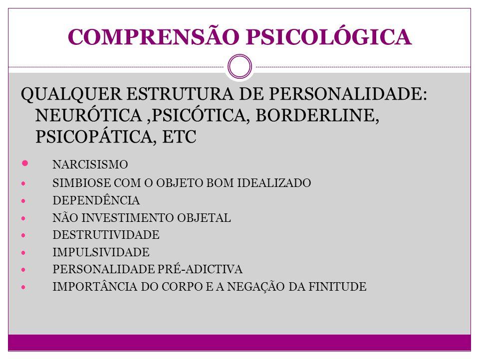 COMPRENSÃO PSICOLÓGICA QUALQUER ESTRUTURA DE PERSONALIDADE: NEURÓTICA,PSICÓTICA, BORDERLINE, PSICOPÁTICA, ETC NARCISISMO SIMBIOSE COM O OBJETO BOM IDEALIZADO DEPENDÊNCIA NÃO INVESTIMENTO OBJETAL DESTRUTIVIDADE IMPULSIVIDADE PERSONALIDADE PRÉ-ADICTIVA IMPORTÂNCIA DO CORPO E A NEGAÇÃO DA FINITUDE