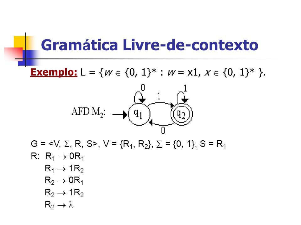 Exemplo: L = {w {0, 1}* : w = x1, x {0, 1}* }. G =, V = {R 1, R 2 }, = {0, 1}, S = R 1 R: R 1 0R 1 R 1 1R 2 R 2 0R 1 R 2 1R 2 R 2 Gram á tica Livre-de