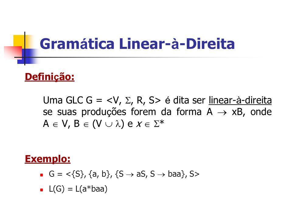Defini ç ão: Uma GLC G = é dita ser linear- à -direita se suas produ ç ões forem da forma A xB, onde A V, B (V ) e x * Exemplo: G = L(G) = L(a*baa) Gr