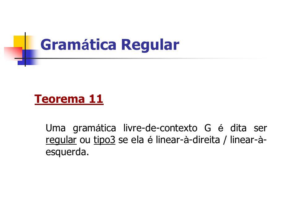 Teorema 11 Uma gram á tica livre-de-contexto G é dita ser regular ou tipo3 se ela é linear- à -direita / linear- à - esquerda. Gram á tica Regular