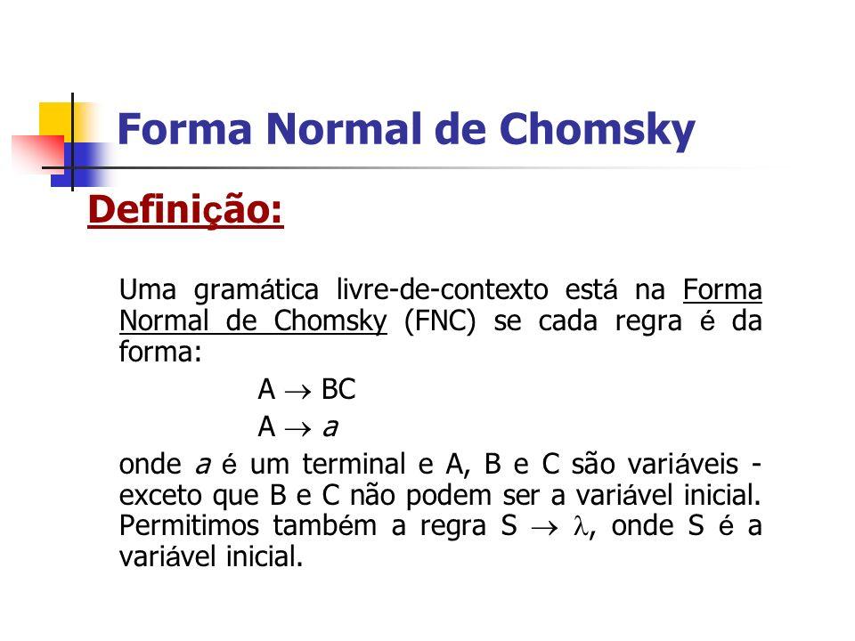 Defini ç ão: Uma gram á tica livre-de-contexto est á na Forma Normal de Chomsky (FNC) se cada regra é da forma: A BC A a onde a é um terminal e A, B e
