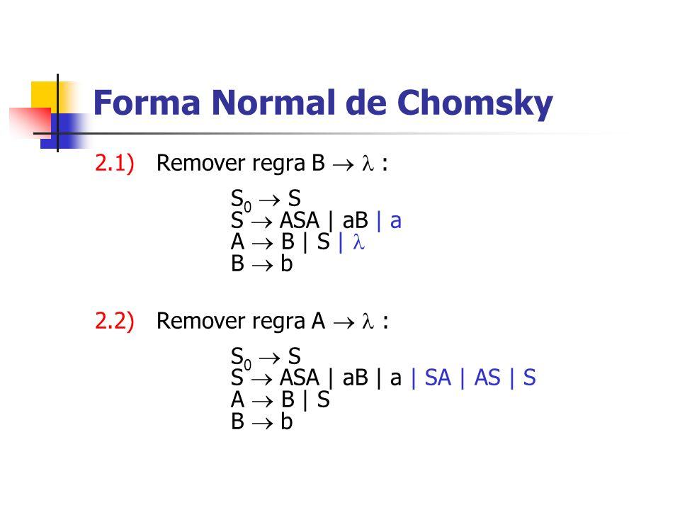 2.1) Remover regra B : S 0 S S ASA | aB | a A B | S | B b 2.2) Remover regra A : S 0 S S ASA | aB | a | SA | AS | S A B | S B b Forma Normal de Chomsk