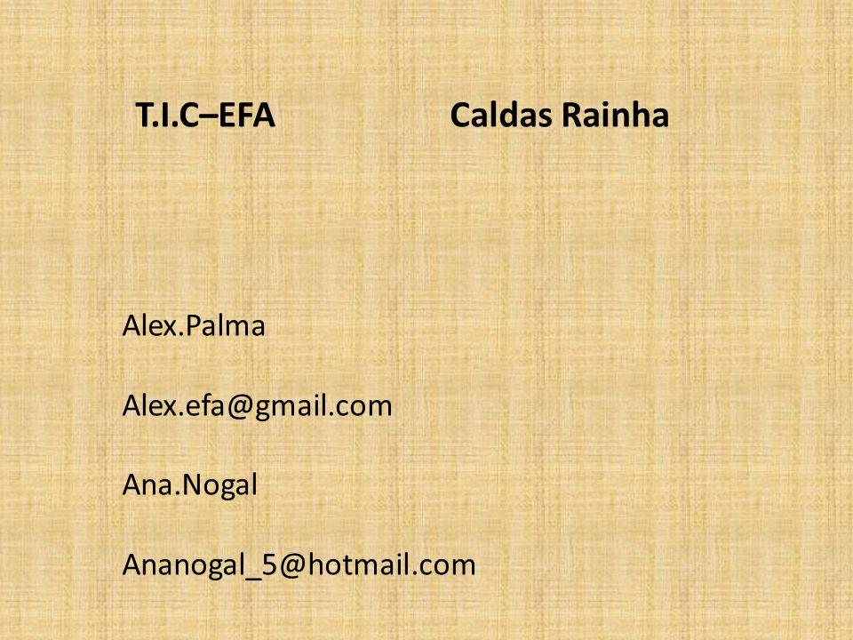 Alex.Palma Alex.efa@gmail.com Ana.Nogal Ananogal_5@hotmail.com T.I.C–EFA Caldas Rainha