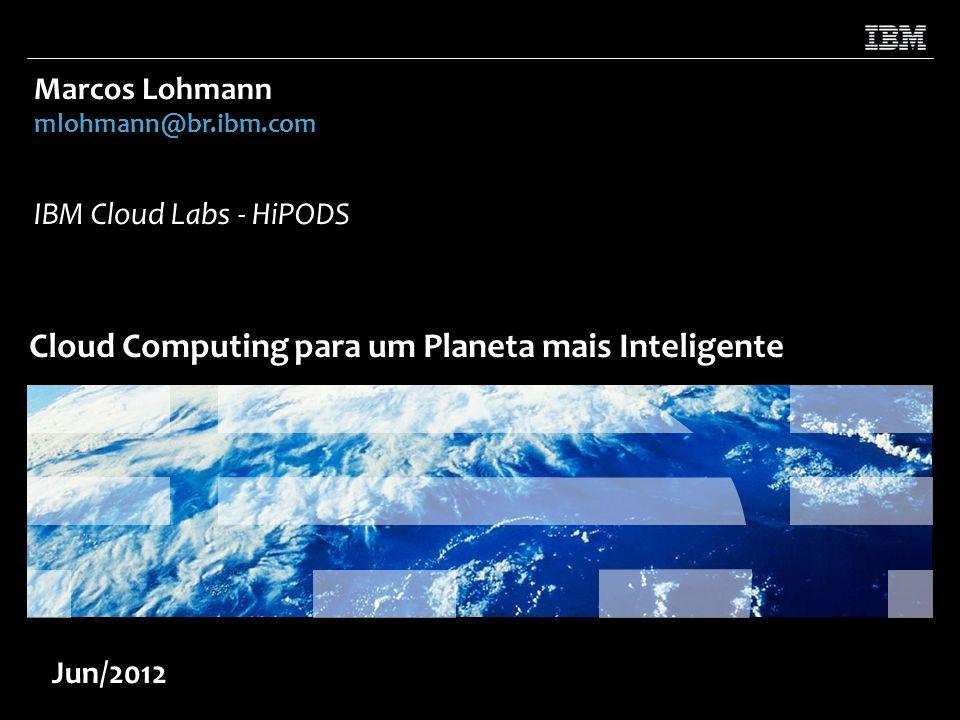 Cloud Computing para um Planeta mais Inteligente Marcos Lohmann mlohmann@br.ibm.com IBM Cloud Labs - HiPODS Jun/2012