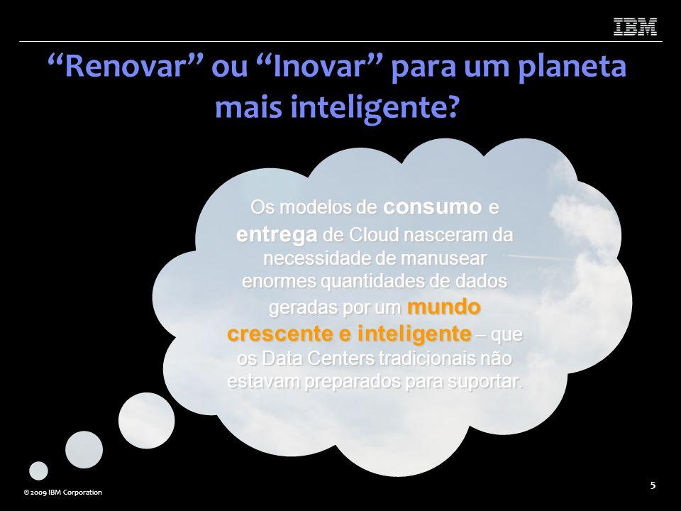 © 2009 IBM Corporation 5 Renovar ou Inovar para um planeta mais inteligente? Os modelos de consumo e entrega de Cloud nasceram da necessidade de manus