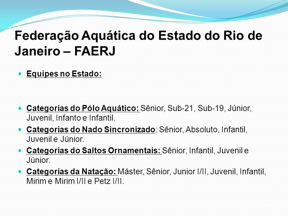 Federação Aquática do Estado do Rio de Janeiro – FAERJ Equipes no Estado: Categorias do Pólo Aquático: Sênior, Sub-21, Sub-19, Júnior, Juvenil, Infant