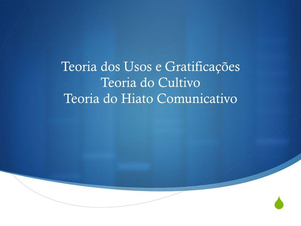 Teoria dos Usos e Gratificações Teoria do Cultivo Teoria do Hiato Comunicativo