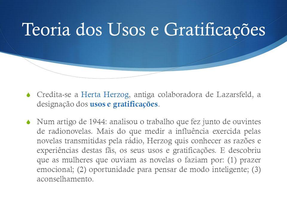 Teoria dos Usos e Gratificações Credita-se a Herta Herzog, antiga colaboradora de Lazarsfeld, a designação dos usos e gratificações. Num artigo de 194