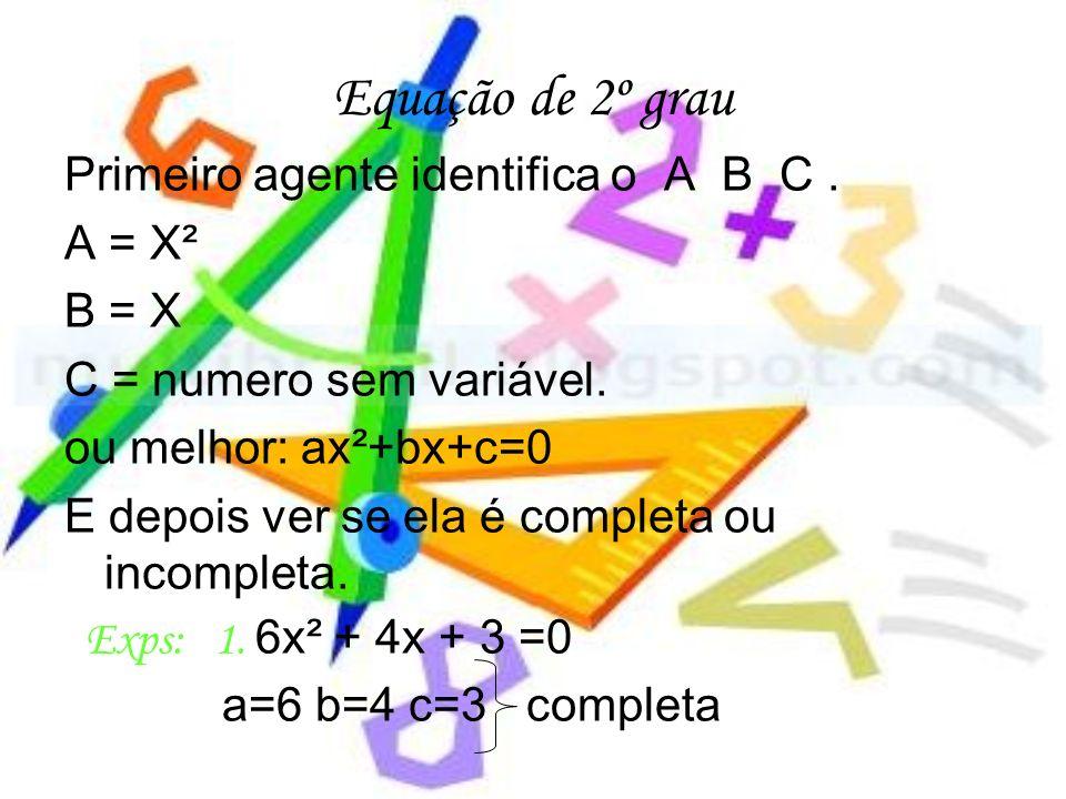 Equação de 2º grau Primeiro agente identifica o A B C. A = X² B = X C = numero sem variável. ou melhor: ax²+bx+c=0 E depois ver se ela é completa ou i
