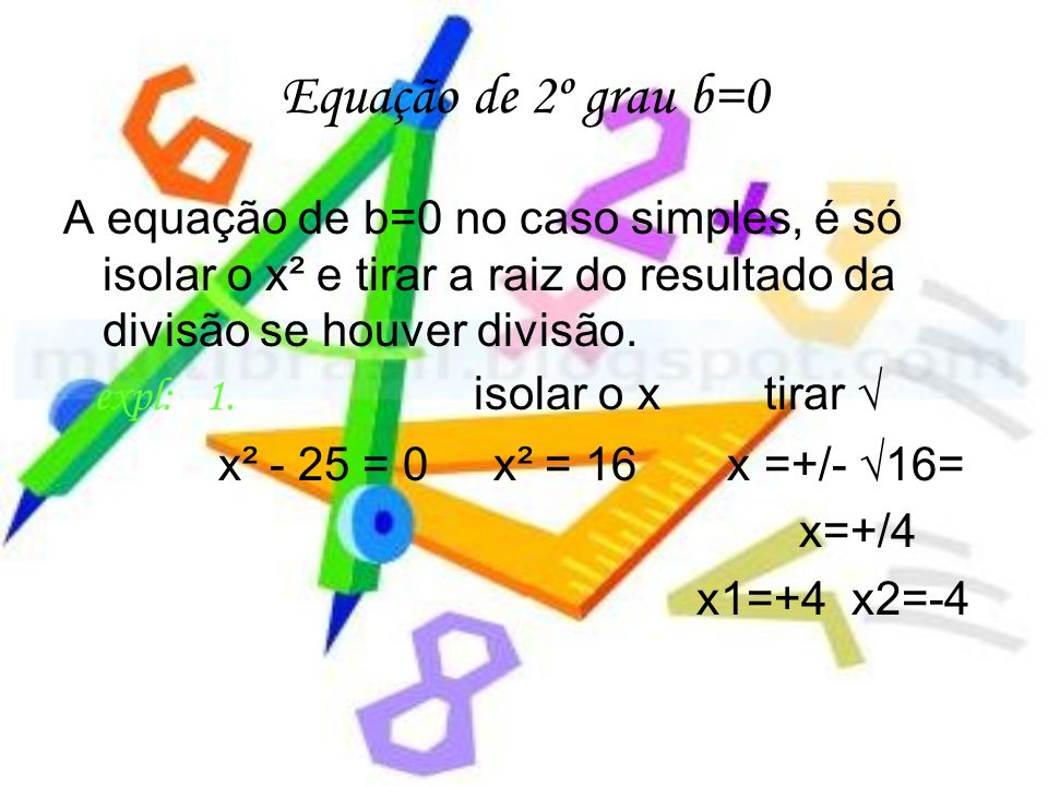 Equação de 2º grau b=0 A equação de b=0 no caso simples, é só isolar o x² e tirar a raiz do resultado da divisão se houver divisão. expl: 1. isolar o