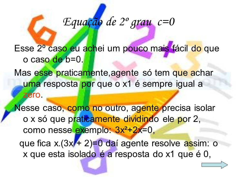 Equação de 2º grau c=0 Esse 2º caso eu achei um pouco mais fácil do que o caso de b=0. Mas esse praticamente,agente só tem que achar uma resposta por