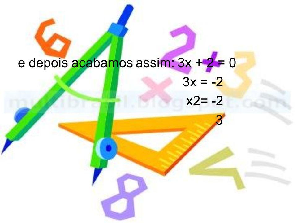 e depois acabamos assim: 3x + 2 = 0 3x = -2 x2= -2 3