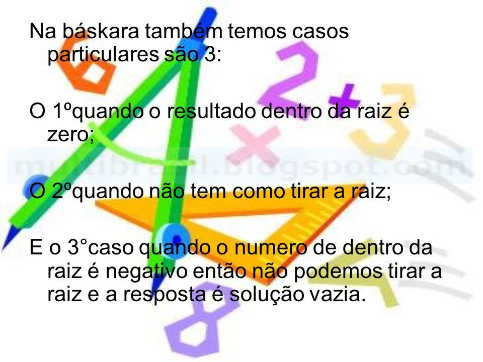 Na báskara também temos casos particulares são 3: O 1ºquando o resultado dentro da raiz é zero; O 2ºquando não tem como tirar a raiz; E o 3°caso quand