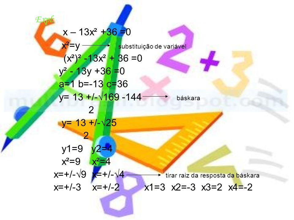 Expl: x – 13x² +36 =0 x²=y substituição de variável (x²)² -13x² + 36 =0 y² - 13y +36 =0 a=1 b=-13 c=36 y= 13 +/-169 -144 báskara 2 y= 13 +/-25 2 y1=9