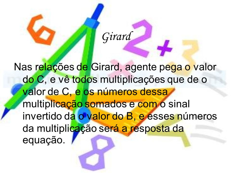 Girard Nas relações de Girard, agente pega o valor do C, e vê todos multiplicações que de o valor de C, e os números dessa multiplicação somados e com