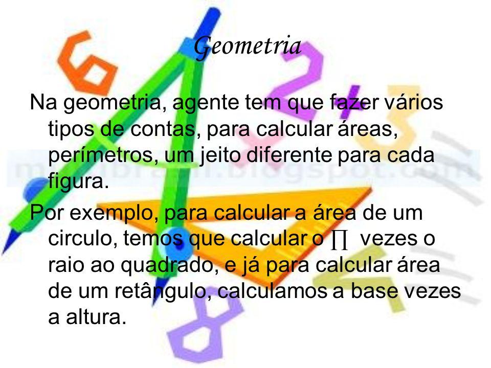 Geometria Na geometria, agente tem que fazer vários tipos de contas, para calcular áreas, perímetros, um jeito diferente para cada figura. Por exemplo