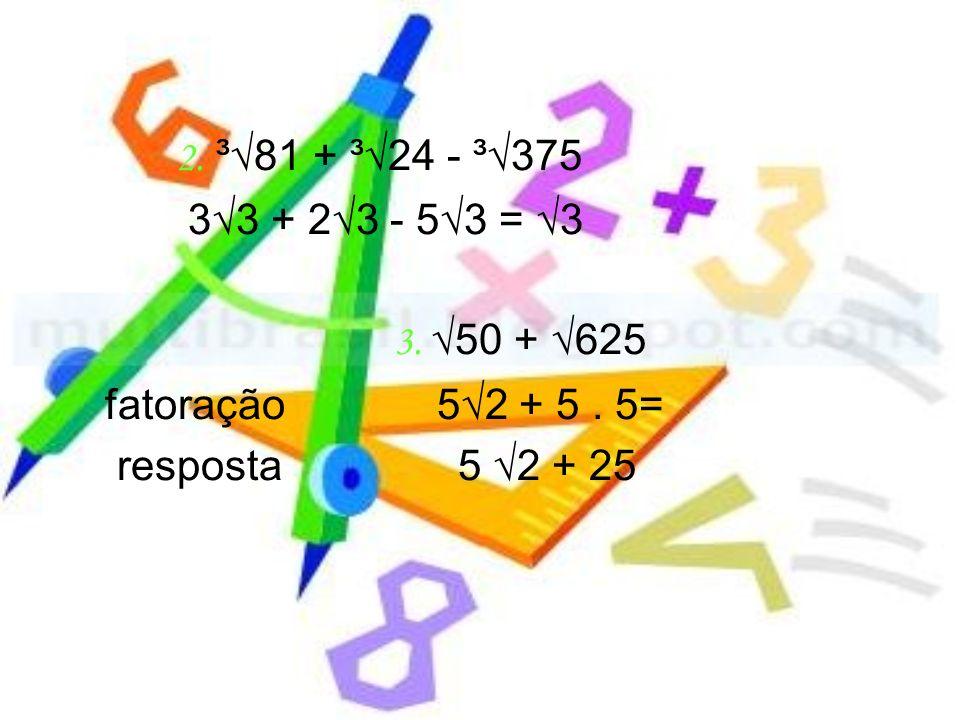 2. ³81 + ³24 - ³375 33 + 23 - 53 = 3 3. 50 + 625 fatoração 52 + 5. 5= resposta 5 2 + 25