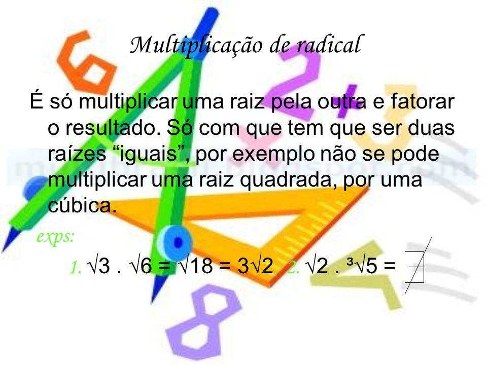 Multiplicação de radical É só multiplicar uma raiz pela outra e fatorar o resultado. Só com que tem que ser duas raízes iguais, por exemplo não se pod