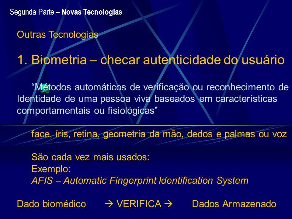 Segunda Parte – Novas Tecnologias Outras Tecnologias 1.Biometria – checar autenticidade do usuário Métodos automáticos de verificação ou reconheciment