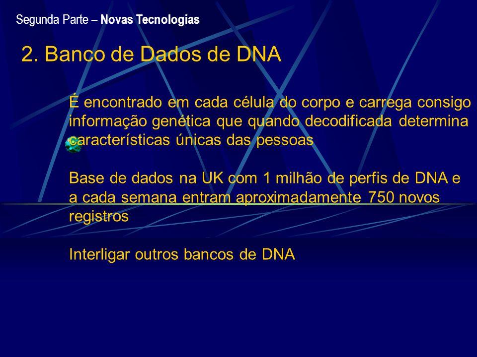 Segunda Parte – Novas Tecnologias 2. Banco de Dados de DNA É encontrado em cada célula do corpo e carrega consigo informação genética que quando decod