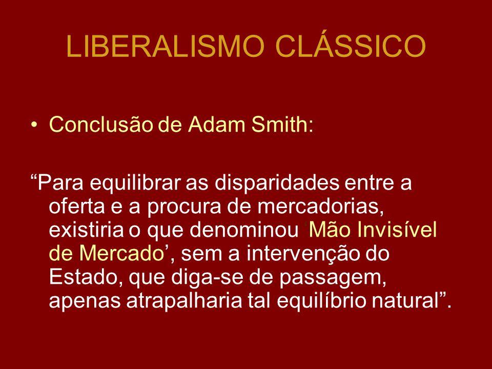 LIBERALISMO CLÁSSICO Conclusão de Adam Smith: Para equilibrar as disparidades entre a oferta e a procura de mercadorias, existiria o que denominou Mão Invisível de Mercado, sem a intervenção do Estado, que diga-se de passagem, apenas atrapalharia tal equilíbrio natural.