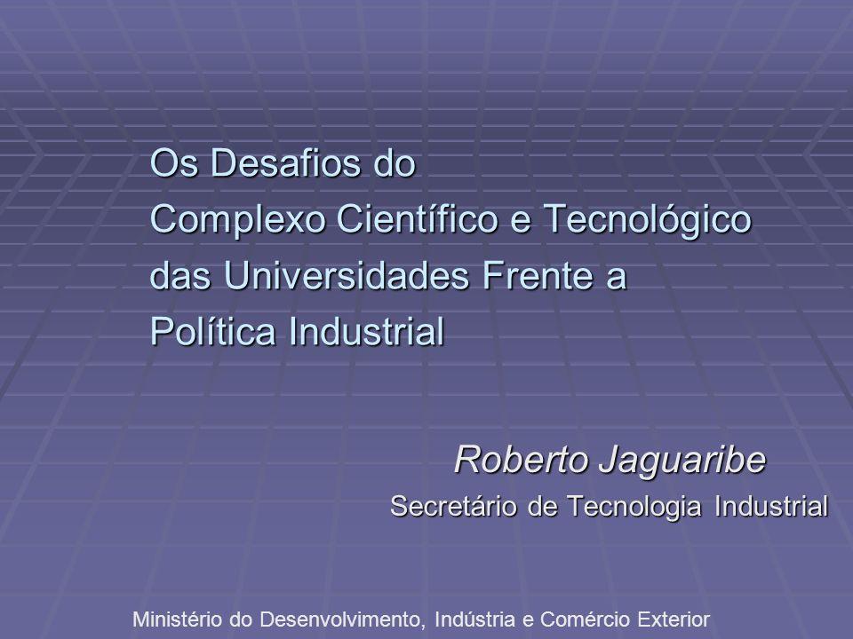 Os Desafios do Complexo Científico e Tecnológico das Universidades Frente a Política Industrial Roberto Jaguaribe Secretário de Tecnologia Industrial