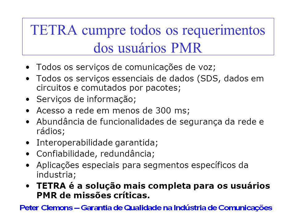 TETRA cumpre todos os requerimentos dos usuários PMR Todos os serviços de comunicações de voz; Todos os serviços essenciais de dados (SDS, dados em ci
