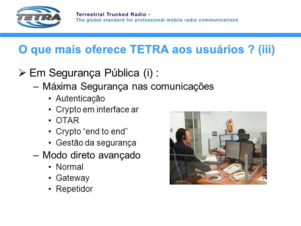 O que mais oferece TETRA aos usuários ? (iii) Em Segurança Pública (i) : –Máxima Segurança nas comunicações Autenticação Crypto em interface ar OTAR C