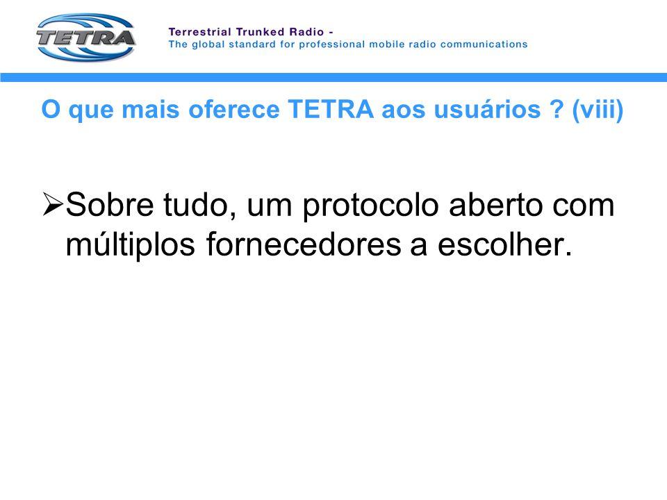 O que mais oferece TETRA aos usuários ? (viii) Sobre tudo, um protocolo aberto com múltiplos fornecedores a escolher.