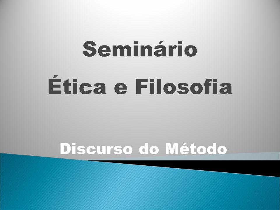 Seminário Ética e Filosofia Discurso do Método