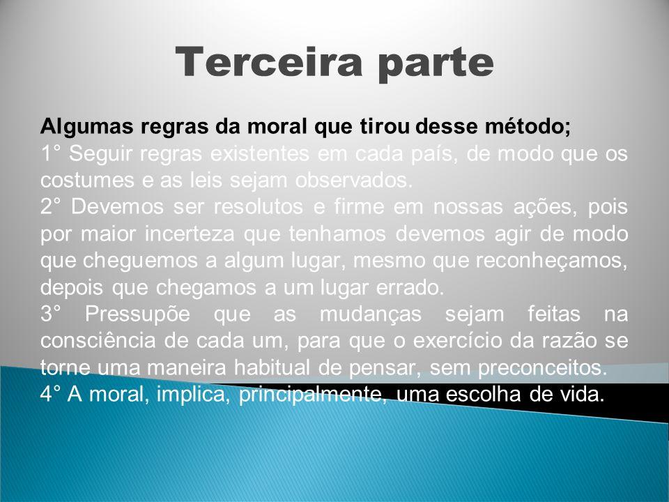 Terceira parte Algumas regras da moral que tirou desse método; 1° Seguir regras existentes em cada país, de modo que os costumes e as leis sejam obser