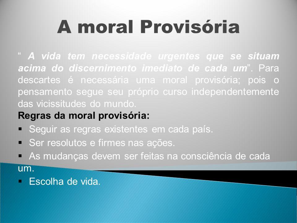 A moral Provisória A vida tem necessidade urgentes que se situam acima do discernimento imediato de cada um. Para descartes é necessária uma moral pro