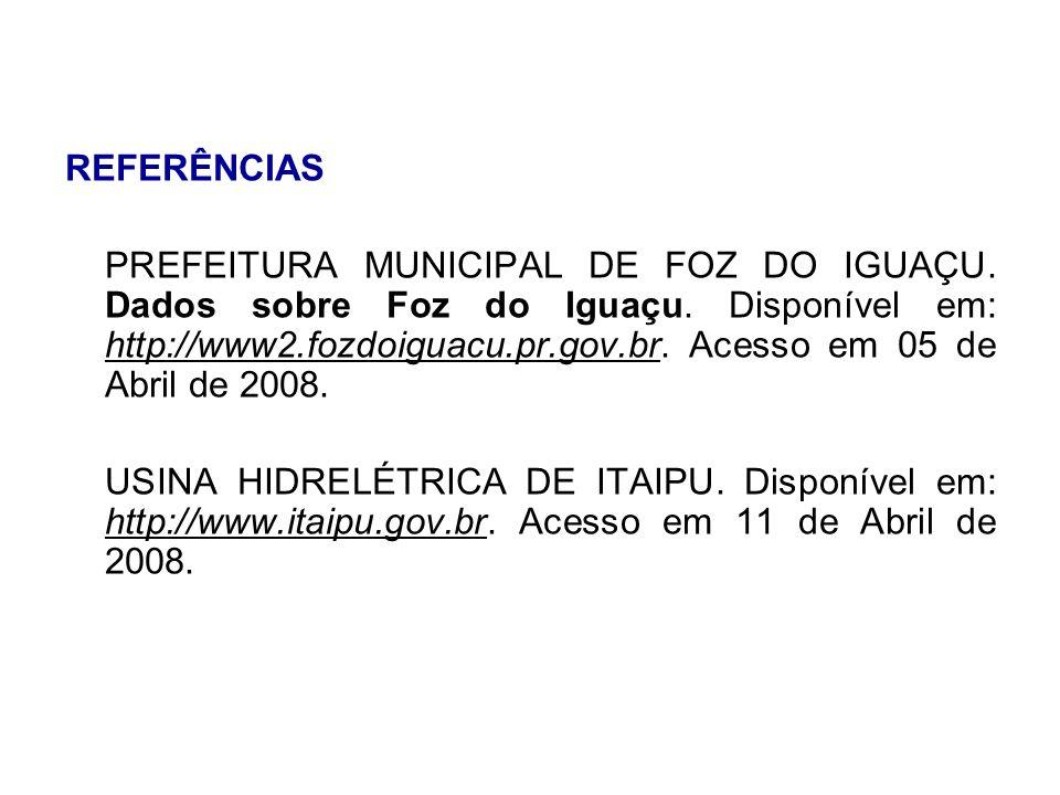 REFERÊNCIAS PREFEITURA MUNICIPAL DE FOZ DO IGUAÇU. Dados sobre Foz do Iguaçu. Disponível em: http://www2.fozdoiguacu.pr.gov.br. Acesso em 05 de Abril