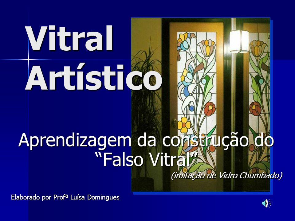 Vitral Artístico Aprendizagem da construção do Falso Vitral (imitação de Vidro Chumbado) Elaborado por Profª Luísa Domingues