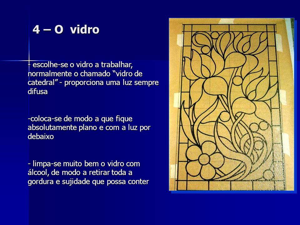 4 – O vidro - e- e- e- escolhe-se o vidro a trabalhar, normalmente o chamado vidro de catedral - proporciona uma luz sempre difusa -c-c-c-coloca-se de