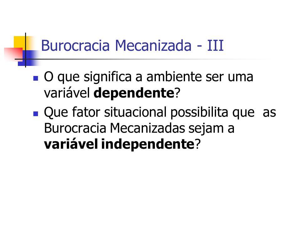 Burocracia Mecanizada - III O que significa a ambiente ser uma variável dependente? Que fator situacional possibilita que as Burocracia Mecanizadas se