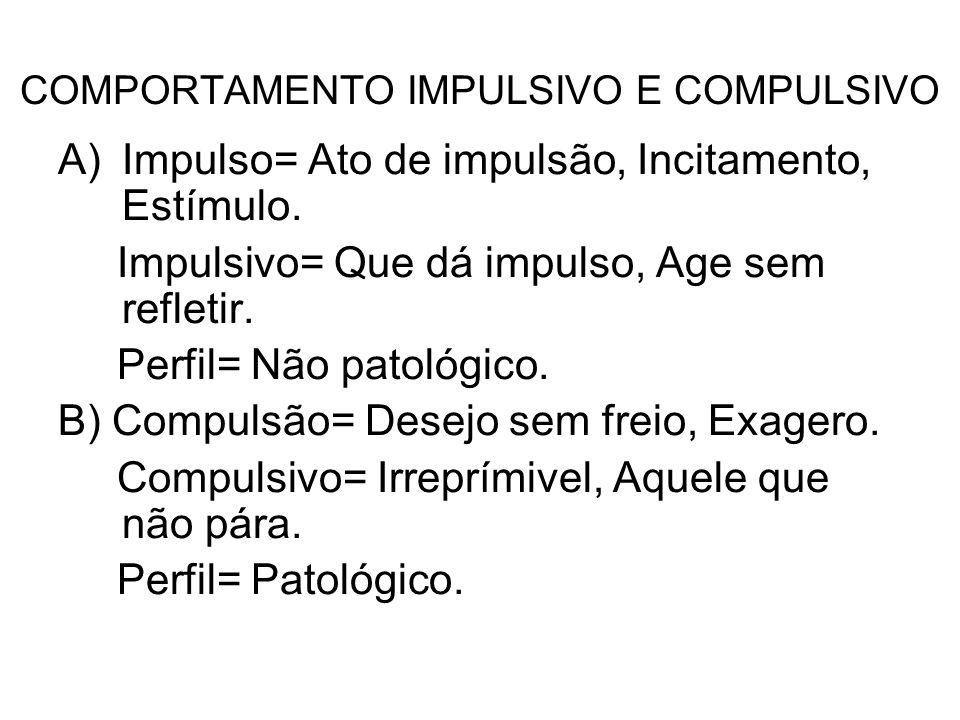 COMPORTAMENTO IMPULSIVO E COMPULSIVO A)Impulso= Ato de impulsão, Incitamento, Estímulo. Impulsivo= Que dá impulso, Age sem refletir. Perfil= Não patol