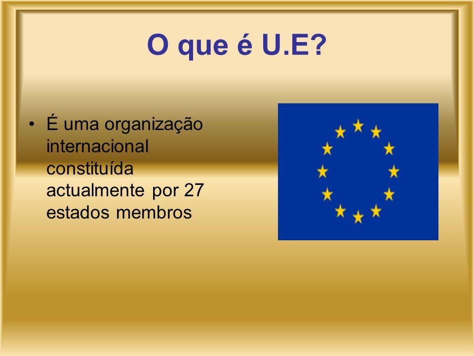 O que é U.E? É uma organização internacional constituída actualmente por 27 estados membros