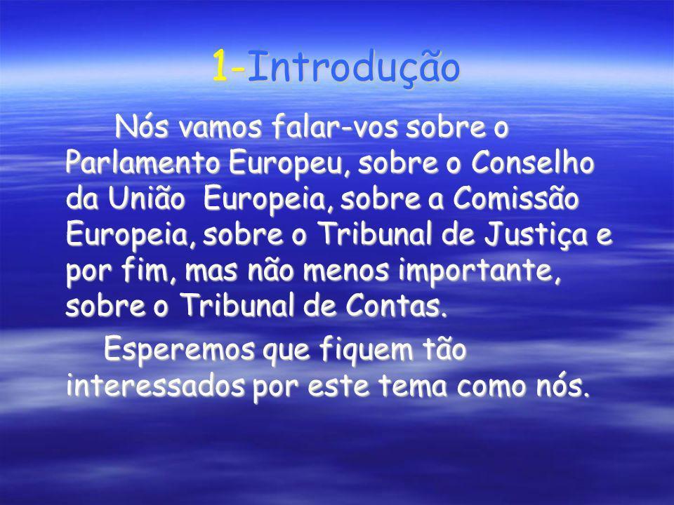 1-Introdução Nós vamos falar-vos sobre o Parlamento Europeu, sobre o Conselho da União Europeia, sobre a Comissão Europeia, sobre o Tribunal de Justiç