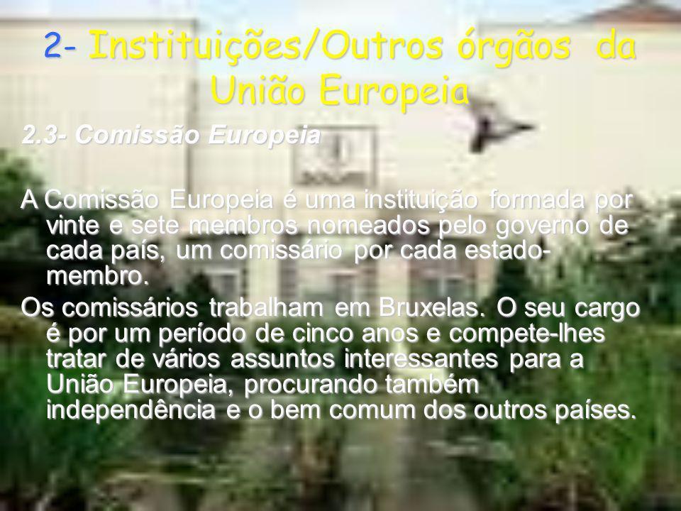 2- Instituições/Outros órgãos da União Europeia 2.3- Comissão Europeia A Comissão Europeia é uma instituição formada por vinte e sete membros nomeados