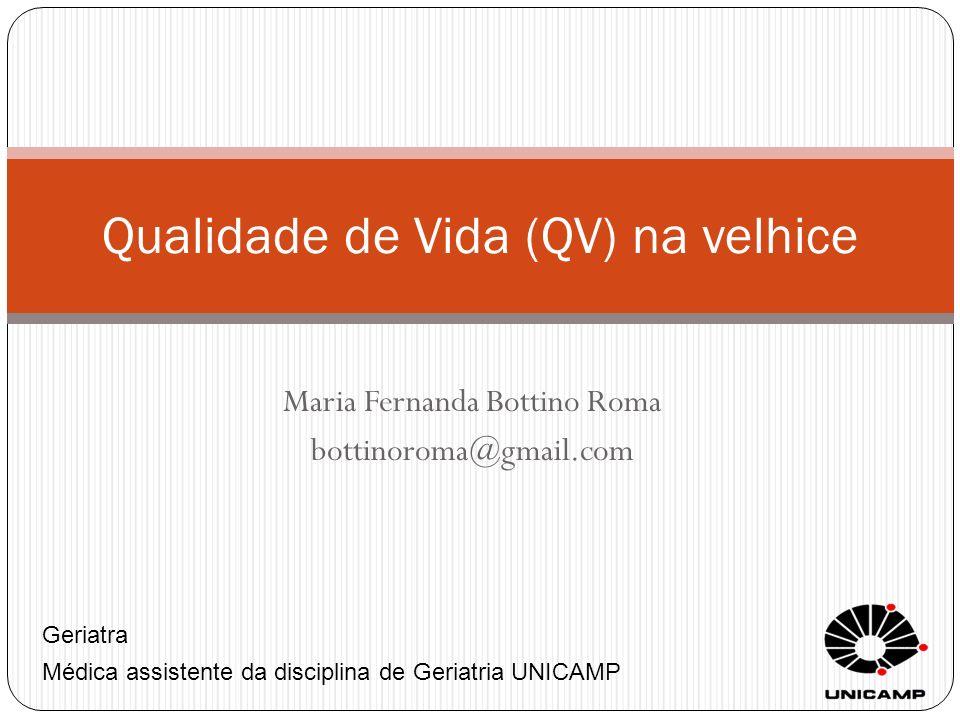 Maria Fernanda Bottino Roma bottinoroma@gmail.com Qualidade de Vida (QV) na velhice Geriatra Médica assistente da disciplina de Geriatria UNICAMP
