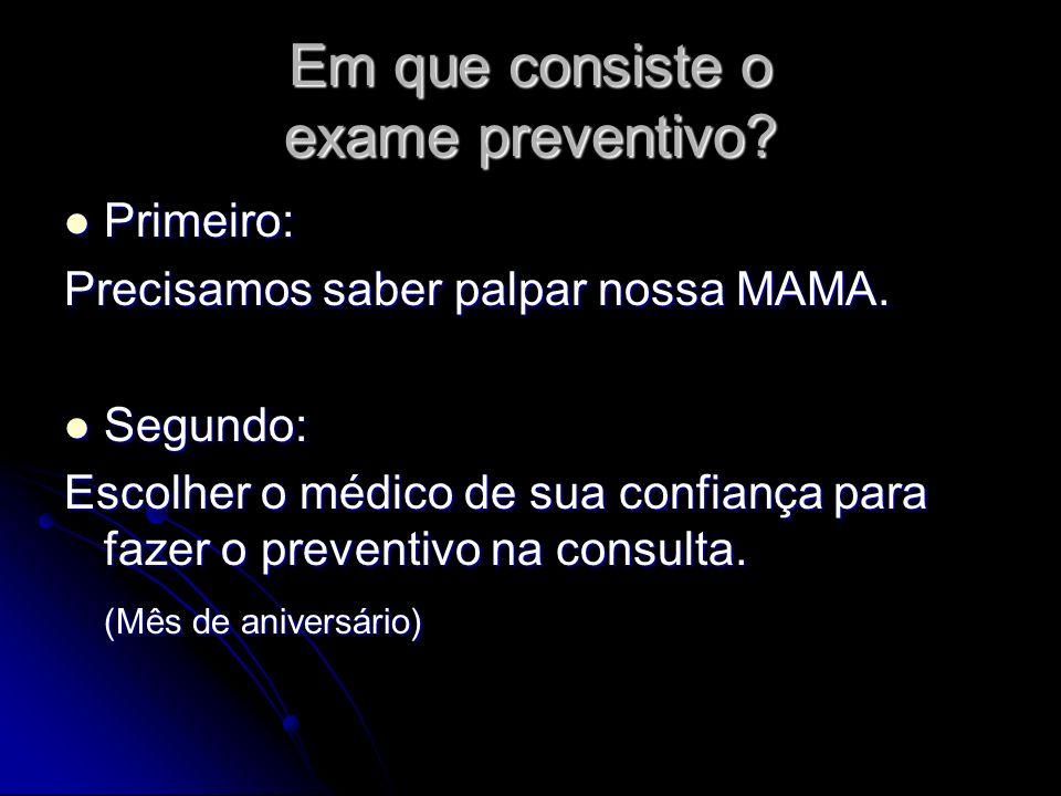 Em que consiste o exame preventivo? Primeiro: Primeiro: Precisamos saber palpar nossa MAMA. Segundo: Segundo: Escolher o médico de sua confiança para