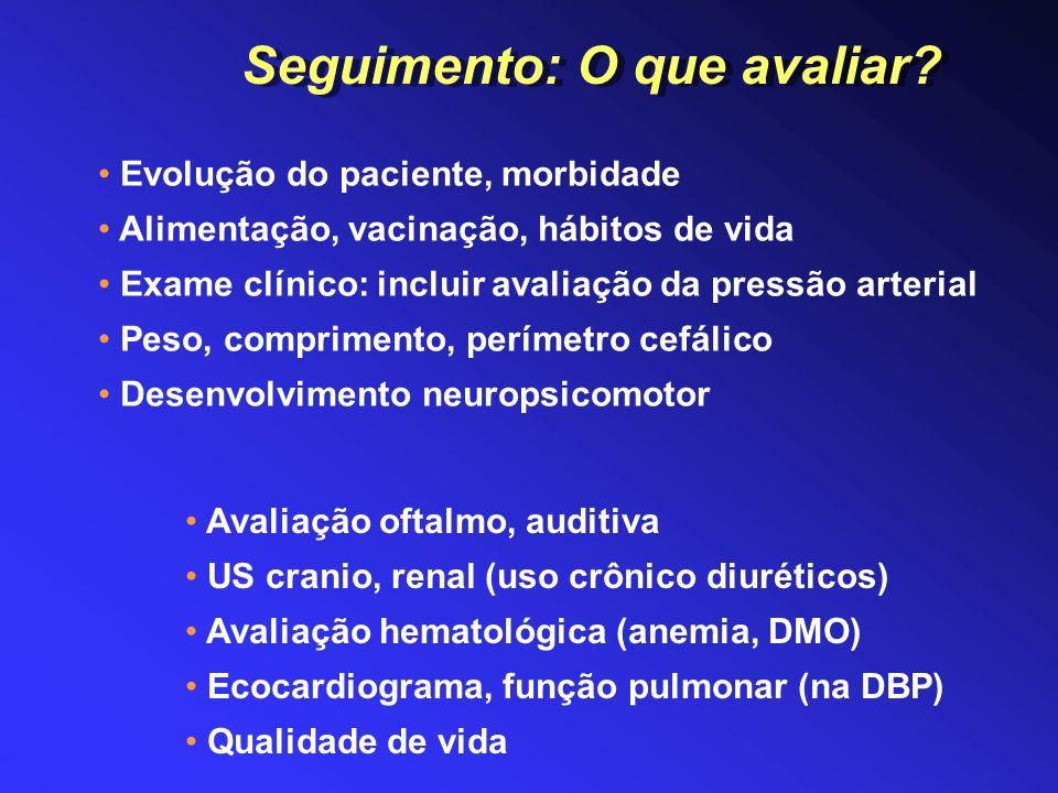 Seguimento: O que avaliar? Evolução do paciente, morbidade Alimentação, vacinação, hábitos de vida Exame clínico: incluir avaliação da pressão arteria