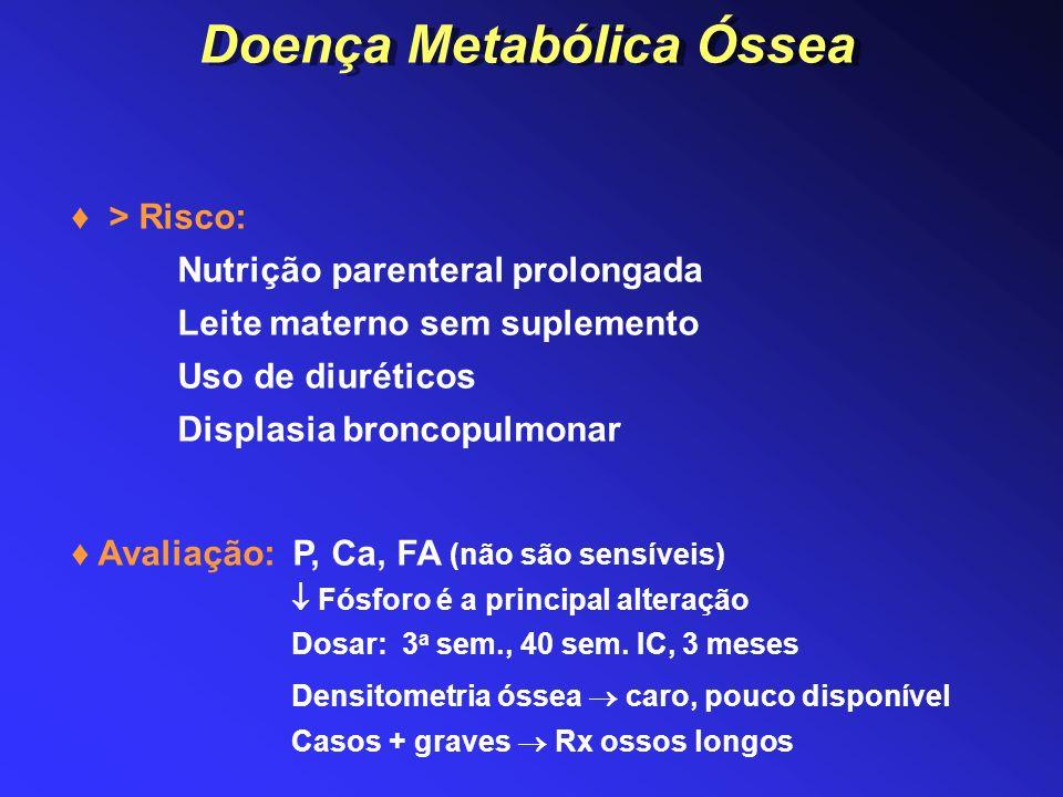 Doença Metabólica Óssea > Risco: Nutrição parenteral prolongada Leite materno sem suplemento Uso de diuréticos Displasia broncopulmonar Avaliação: P,