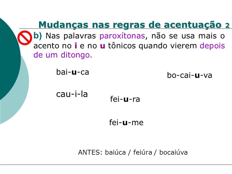 iu b) Nas palavras paroxítonas, não se usa mais o acento no i e no u tônicos quando vierem depois de um ditongo. bai-u-ca cau-i-la bo-cai-u-va fei-u-r