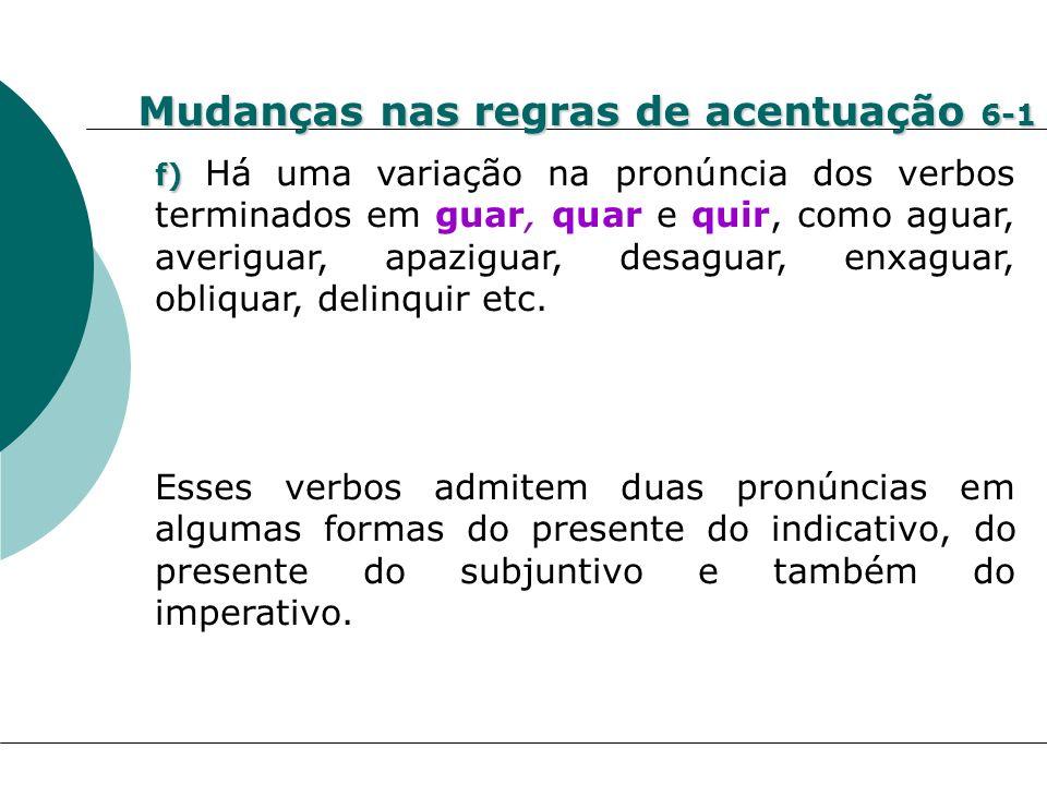 Mudanças nas regras de acentuação 6-1 f) f) Há uma variação na pronúncia dos verbos terminados em guar, quar e quir, como aguar, averiguar, apaziguar,