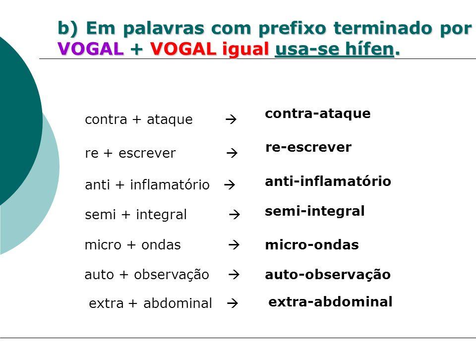 b) Em palavras com prefixo terminado por VOGAL + VOGAL igual usa-se hífen. re + escrever re-escrever contra + ataque contra-ataque micro + ondas micro
