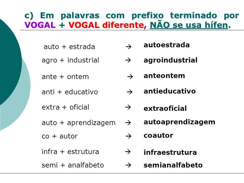 c) Em palavras com prefixo terminado por VOGAL + VOGAL diferente, NÃO se usa hífen. agro + industrial agroindustrial auto + estrada autoestrada extra