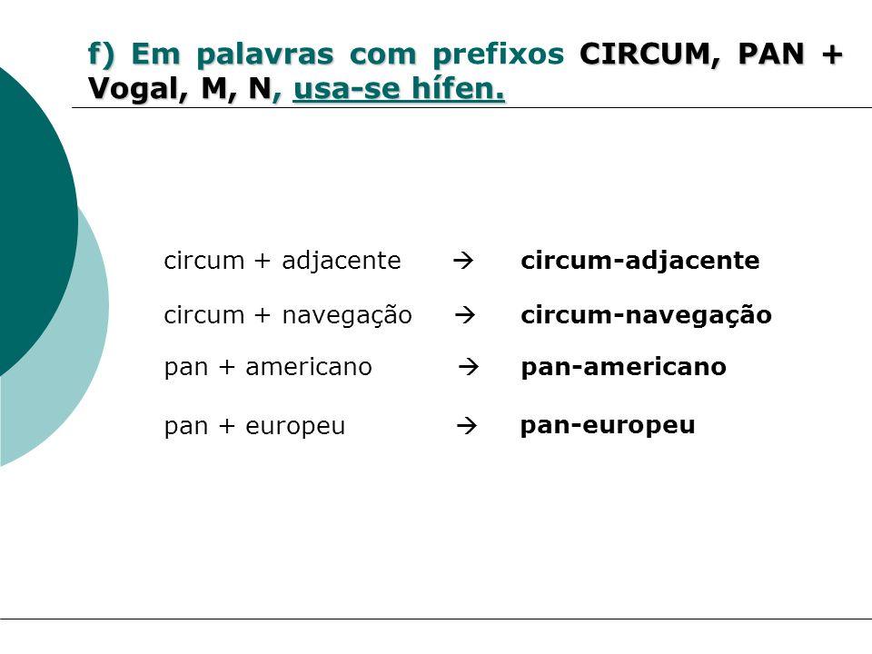 f) Em palavras com pCIRCUM, PAN + Vogal, M, N, usa-se hífen. f) Em palavras com prefixos CIRCUM, PAN + Vogal, M, N, usa-se hífen. circum + adjacente c